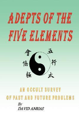 Adepts of the Five Elements: An Occult Survey of Past and Future Problems  by  David Anrias