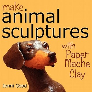 Make Animal Sculptures with Paper Mache Clay: How to Create Stunning Wildlife Art Using Patterns and My Easy-To-Make, No-Mess Paper Mache Recipe  by  Jonni Good