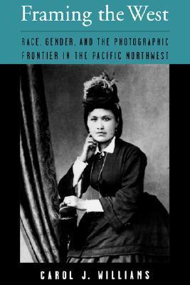 Framing the West: Race, Gender, and the Photographic Frontier in the Pacific Northwest  by  Carol J. Williams