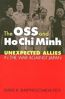 The OSS and Ho Chi Minh: Unexpected Allies in the War Against Japan  by  Dixee R. Bartholomew-Feis