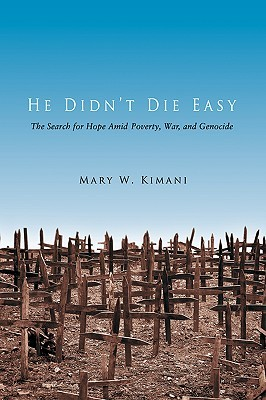 He Didnt Die Easy: The Search for Hope Amid Poverty, War, and Genocide Mary W Kimani
