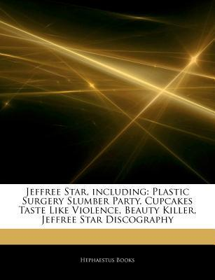 Articles on Jeffree Star, Including: Plastic Surgery Slumber Party, Cupcakes Taste Like Violence, Beauty Killer, Jeffree Star Discography  by  Hephaestus Books