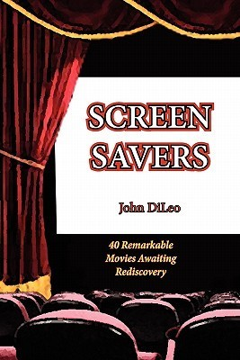 Screen Savers: 40 Remarkable Movies Awaiting Rediscovery  by  John DiLeo