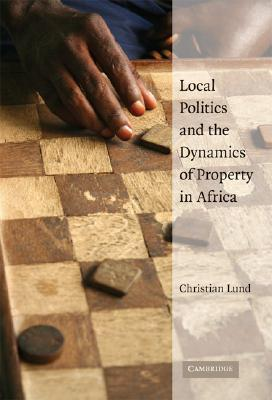 Local Politics and the Dynamics of Property in Africa  by  Christian Lund