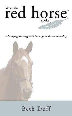 When the Red Horse Spoke: Bringing Learning with Horses from Dream to Reality Beth Duff