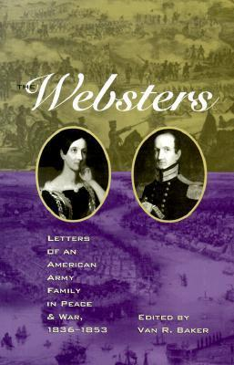 The Websters: Letters of an American Army Family in Peace and War, 1836-1853 Van R. Baker