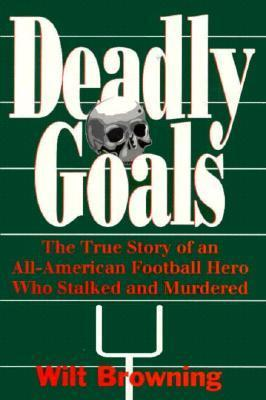 Deadly Goals: The True Story of an All-American Football Hero Who Stalked and Murdered Wilt Browning