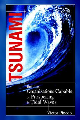 Tsunami: Building Organizations Capable of Prospering in Tital Waves Victor Pinedo