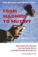 From Madness to Mutiny: Why Mothers Are Running from the Family Courts--And What Can Be Done about It