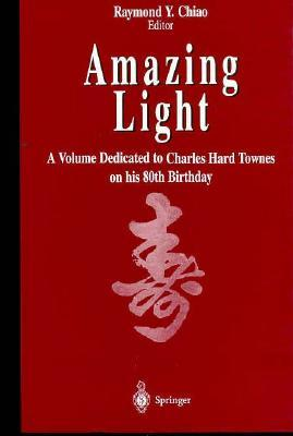 Amazing Light: A Volume Dedicated to Charles Hard Townes on His 80th Birthday Raymond Y. Chiao