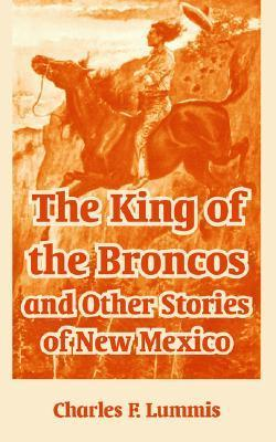 The King of the Broncos and Other Stories of New Mexico Charles F. Lummis