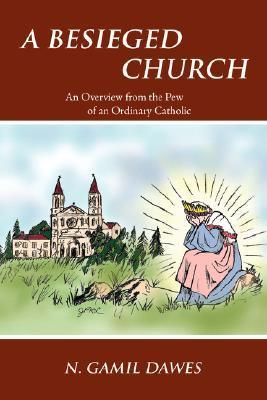 A Besieged Church: An Overview from the Pew of an Ordinary Catholic  by  N. Gamil Dawes