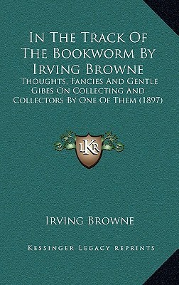 In the Track of the Bookworm Irving Browne: Thoughts, Fancies and Gentle Gibes on Collecting and Collectors by One of Them (1897) by Irving Browne