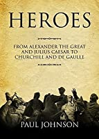 Heroes: From Alexander the Great & Julius Caesar to Churchill & de Gaulle