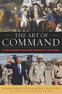 The Art of Command: Military Leadership from George Washington to Colin Powell  by  Harry Laver