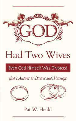 God Had Two Wives: Even God Himself Was Divorced  by  Pat Heald
