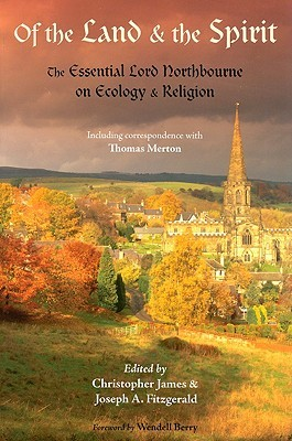 Of the Land & the Spirit: The Essential Lord Northbourne on Ecology & Religion: Including Correspondence with Thomas Merton LORD NORTHBOURNE