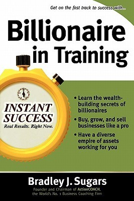Billionaire in Training: Build Businesses, Grow Enterprises, and Make Your Fortune Bradley J. Sugars