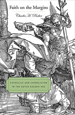 Faith on the Margins: Catholics and Catholicism in the Dutch Golden Age  by  Charles H. Parker