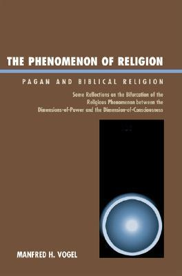 The Phenomenon of Religion: Pagan and Biblical Religion  by  Manfred H. Vogel