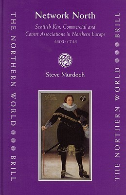 Network North: Scottish Kin, Commercial And Covert Associations In Northern Europe 1603 1746 (The Northern World, 18)  by  Steve Murdoch