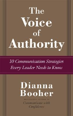 The Voice of Authority: 10 Communication Strategies Every Leader Needs to Know Dianna Booher