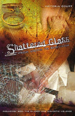 Shattered Glass: From Victim To Survivor: Including God, The Church And Domestic Violence  by  Victoria Court