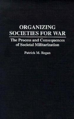 Organizing Societies for War: The Process and Consequences of Societal Militarization  by  Patrick M. Regan