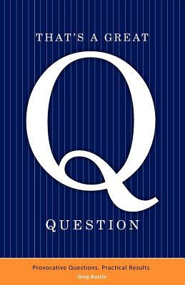 Thats a Great Question: Provocative Questions. Practical Results.  by  Greg Bustin
