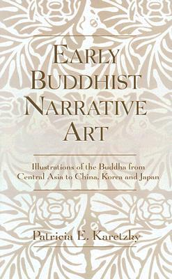 Early Buddhist Narrative Art: Illustrations of the Life of the Buddha from Central Asia to China, Korea and Japan  by  Patricia Karetzky