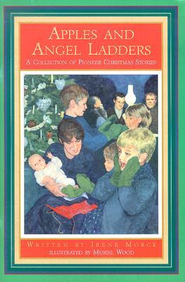 Apples and Angel Ladders: A Collection of Pioneer Christmas Stories Irene Morck