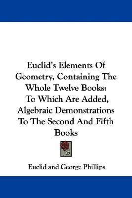 Euclids Elements of Geometry, Containing the Whole Twelve Books: To Which Are Added, Algebraic Demonstrations to the Second and Fifth Books  by  Euclid