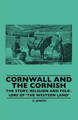 Cornwall and the Cornish - The Story, Religion and Folk-Lore of The Western Land  by  A. Jenkin