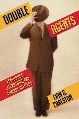 Double Agents: Espionage, Literature, and Liminal Citizens  by  Erin G. Carlston