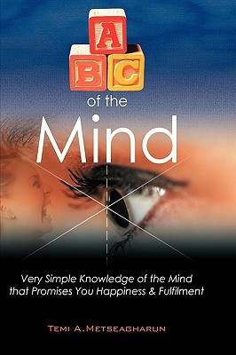 ABC of the Mind: Very Simple Knowledge of the Mind That Promises You Happiness & Fulfilment Temi A. Metseagharun