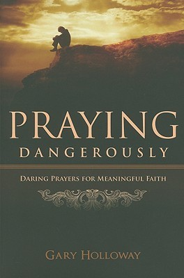 Praying Dangerously: Daring Prayers for Meaningful Faith  by  Gary Holloway