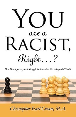 You Are a Racist, Right...?: One Mans Journey and Struggle to Succeed in the Intergraded South  by  Christopher Earl Crease