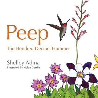 Peep, the Hundred Decibel Hummer: A Picture Book for Early Readers, Based on True Events  by  Shelley Adina