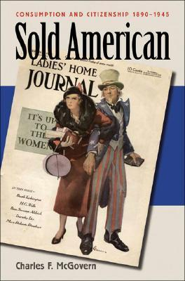 Sold American: Consumption and Citizenship, 1890-1945 Charles F. McGovern