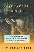 Unspeakable Losses: Understanding the Experience of Pregnancy Loss, Miscarriage, and Abortion