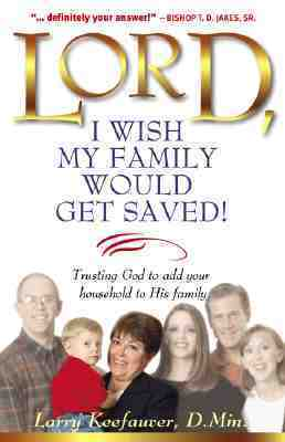 Lord I Wish My Family Would Get Saved: Trusting God to add your household to His family Larry Keefauver