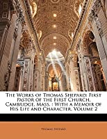 The Works of Thomas Shepard: First Pastor of the First Church, Cambridge, Mass. : With a Memoir of His Life and Character, Volume 2