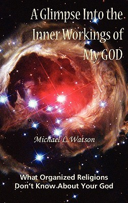 A Glimpse Into the Inner Workings of My God: What Organized Religions Dont Know about Your God Michael L Watson