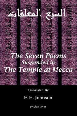The Seven Poems Suspended from the Temple at Mecca  by  F.E. Johnson