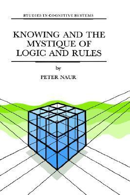 Knowing and the Mystique of Logic and Rules: Including True Statements in Knowing and Action * Computer Modelling of Human Knowing Activity * Coherent Description as the Core of Scholarship and Science  by  P. Naur
