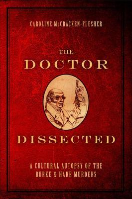 Doctor Dissected: A Cultural Autopsy of the Burke and Hare Murders  by  Caroline McCracken-Flesher