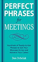 Perfect Phrases for Meetings: Hundreds of Ready-To-Use Phrases to Get Your Message Across and Advance Your Career