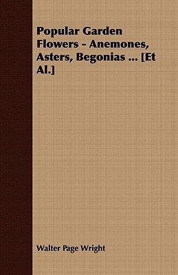 Popular Garden Flowers - Anemones, Asters, Begonias ... [Et Al.]  by  Walter Page Wright