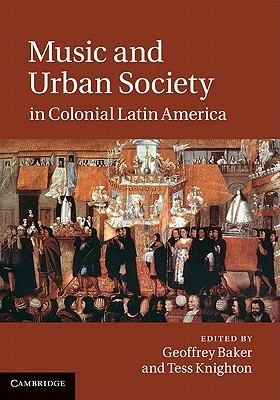 Music and Urban Society in Colonial Latin America  by  Geoffrey Baker
