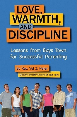 Love, Warmth, and Discipline: Lessons from Boys Town for Successful Parenting  by  Val J. Peter